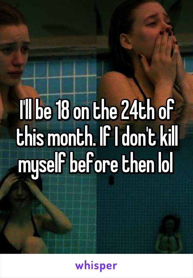 I'll be 18 on the 24th of this month. If I don't kill myself before then lol