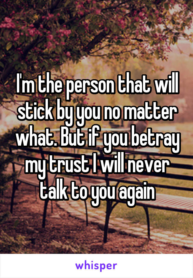 I'm the person that will stick by you no matter what. But if you betray my trust I will never talk to you again