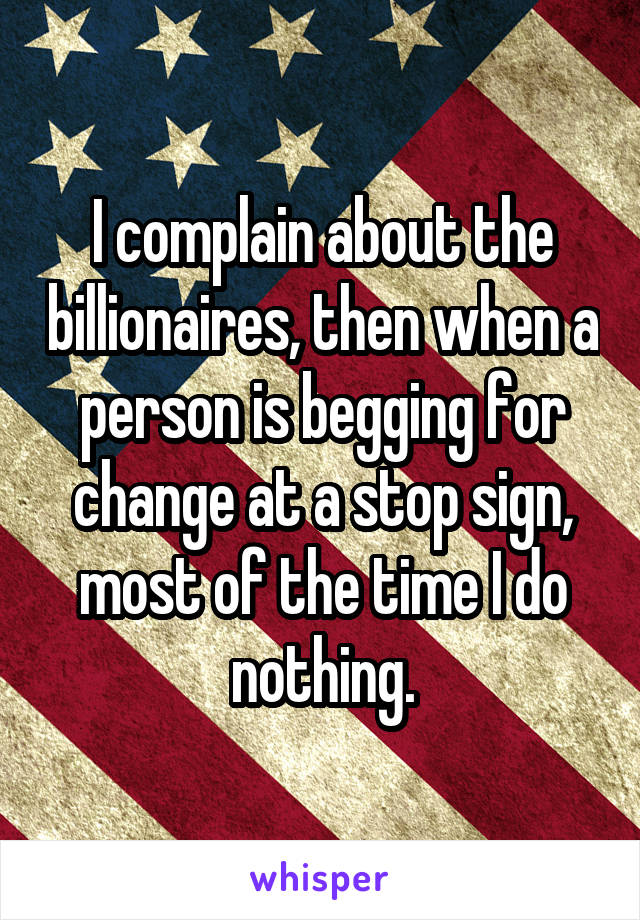 I complain about the billionaires, then when a person is begging for change at a stop sign, most of the time I do nothing.