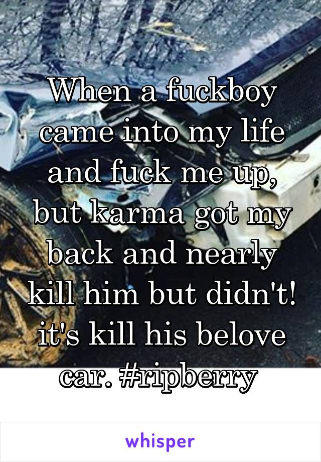 When a fuckboy came into my life and fuck me up, but karma got my back and nearly kill him but didn't! it's kill his belove car. #ripberry