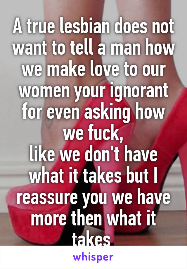 A true lesbian does not want to tell a man how we make love to our women your ignorant for even asking how we fuck, like we don't have what it takes but I reassure you we have more then what it takes
