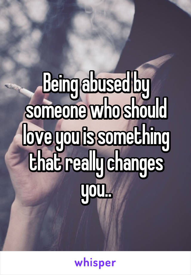 Being abused by someone who should love you is something that really changes you..