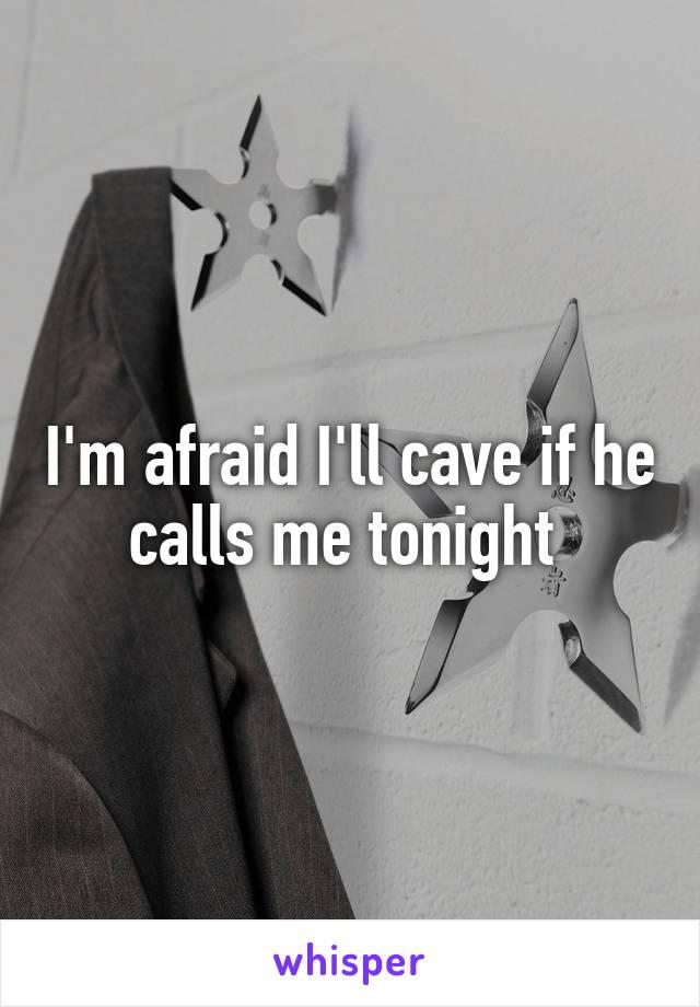 I'm afraid I'll cave if he calls me tonight