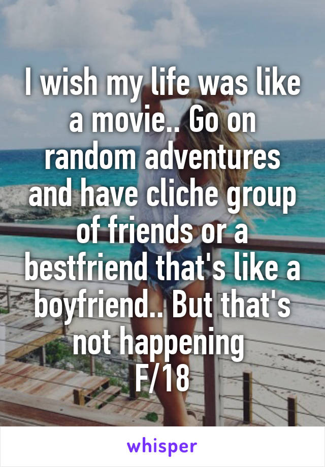 I wish my life was like a movie.. Go on random adventures and have cliche group of friends or a bestfriend that's like a boyfriend.. But that's not happening  F/18