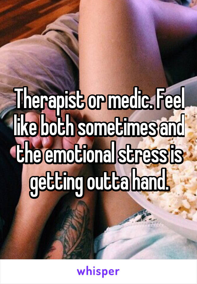 Therapist or medic. Feel like both sometimes and the emotional stress is getting outta hand.