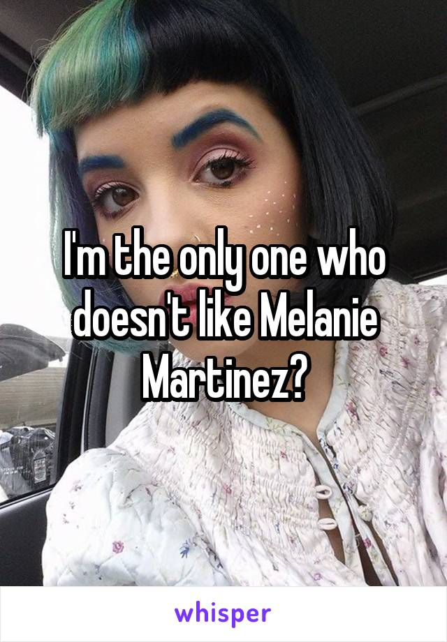 I'm the only one who doesn't like Melanie Martinez?