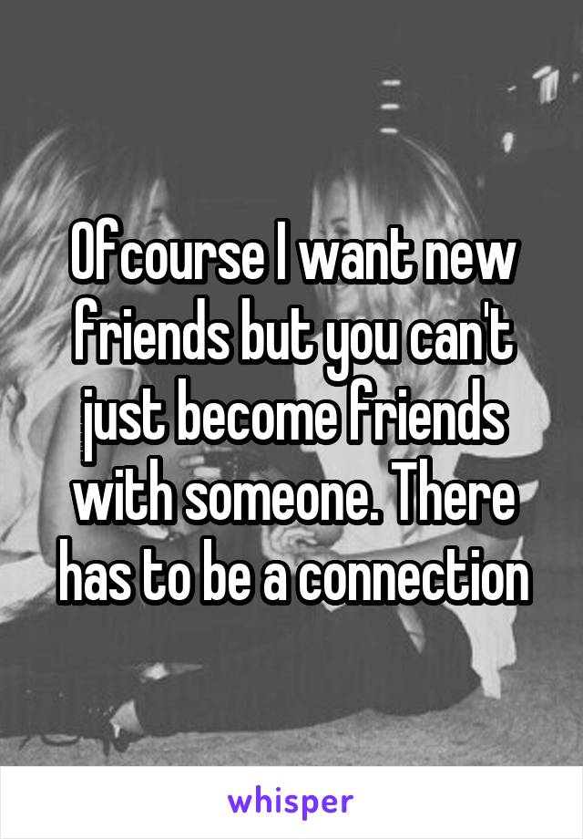 Ofcourse I want new friends but you can't just become friends with someone. There has to be a connection