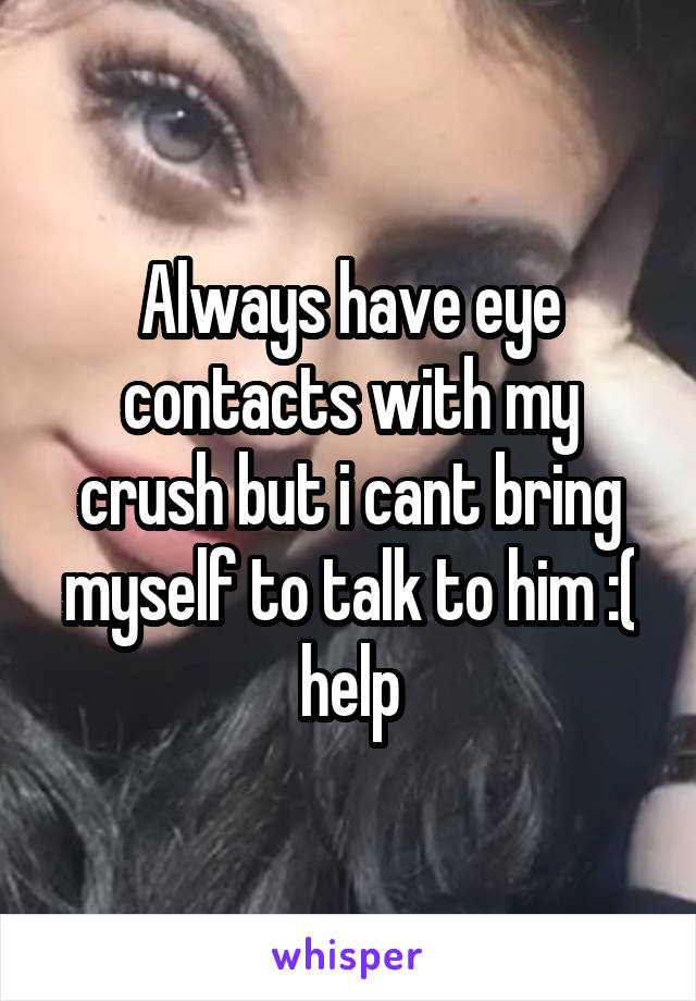 Always have eye contacts with my crush but i cant bring myself to talk to him :( help