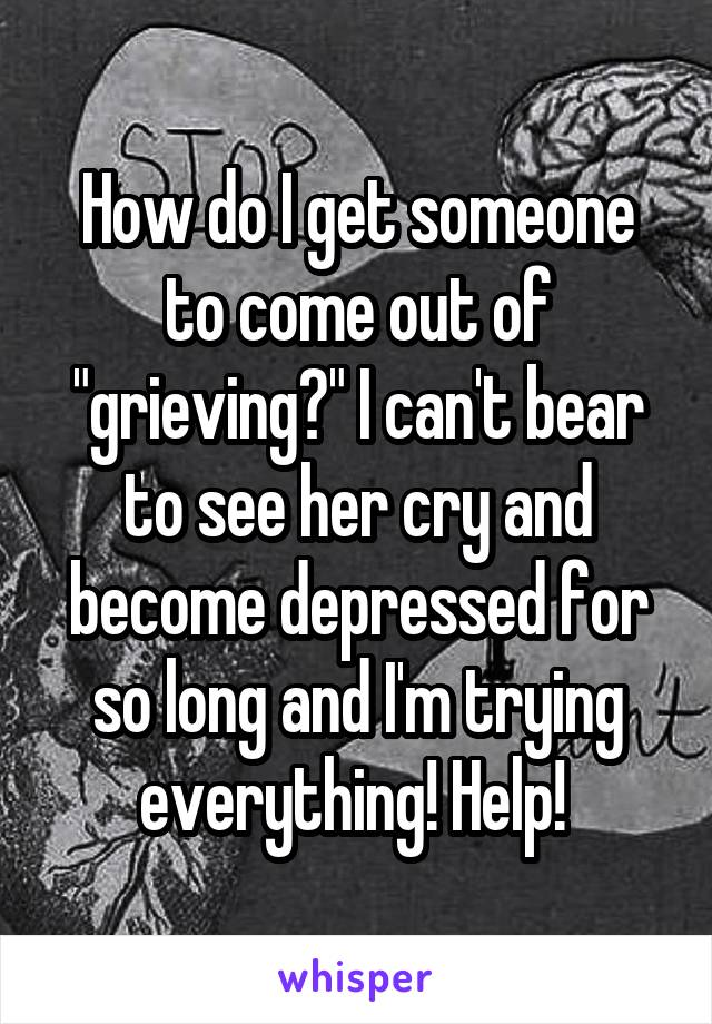 """How do I get someone to come out of """"grieving?"""" I can't bear to see her cry and become depressed for so long and I'm trying everything! Help!"""