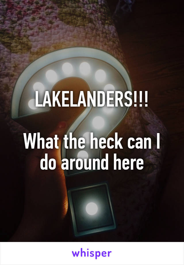 LAKELANDERS!!!  What the heck can I do around here