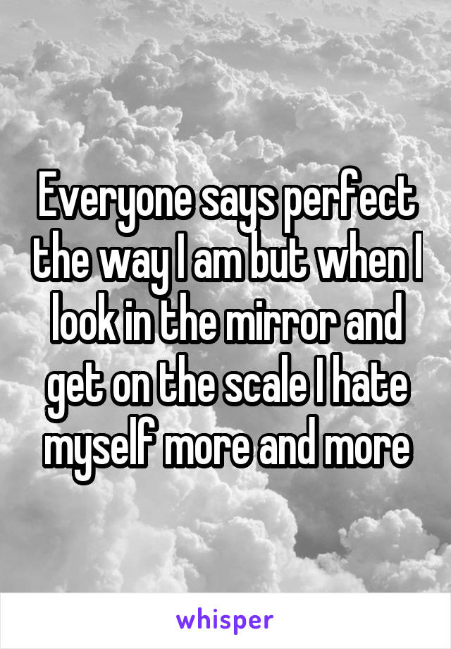 Everyone says perfect the way I am but when I look in the mirror and get on the scale I hate myself more and more