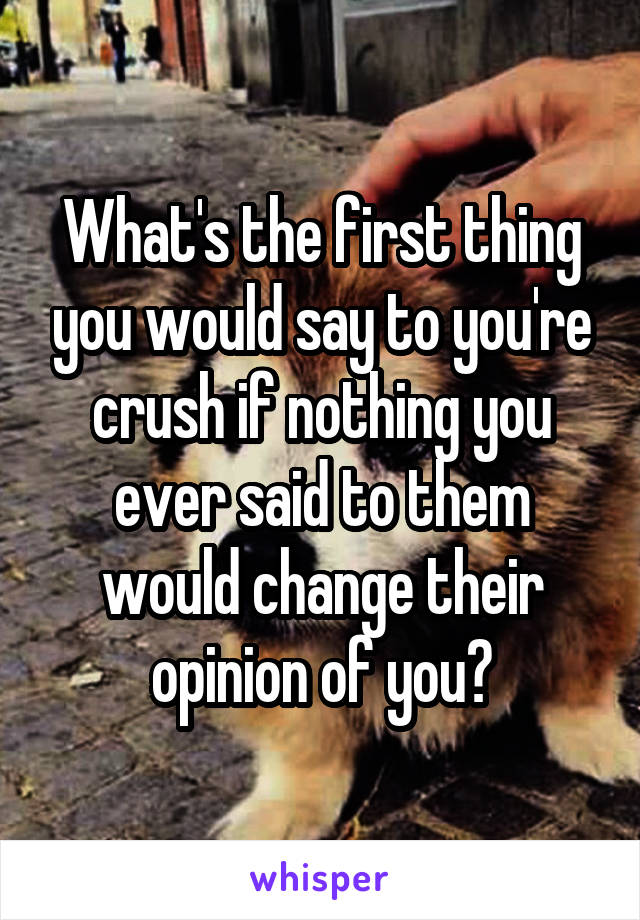 What's the first thing you would say to you're crush if nothing you ever said to them would change their opinion of you?