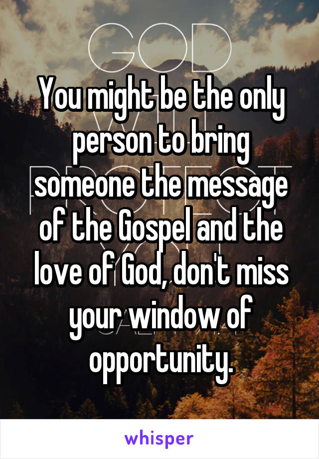 You might be the only person to bring someone the message of the Gospel and the love of God, don't miss your window of opportunity.