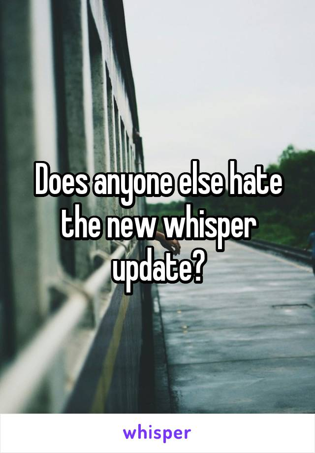 Does anyone else hate the new whisper update?