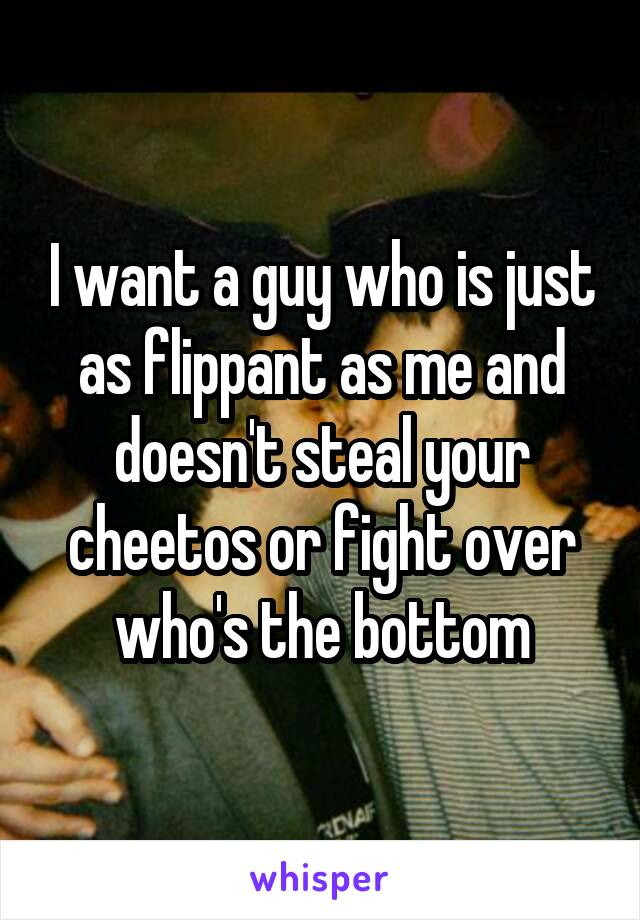 I want a guy who is just as flippant as me and doesn't steal your cheetos or fight over who's the bottom