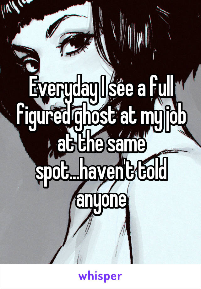 Everyday I see a full figured ghost at my job at the same spot...haven't told anyone