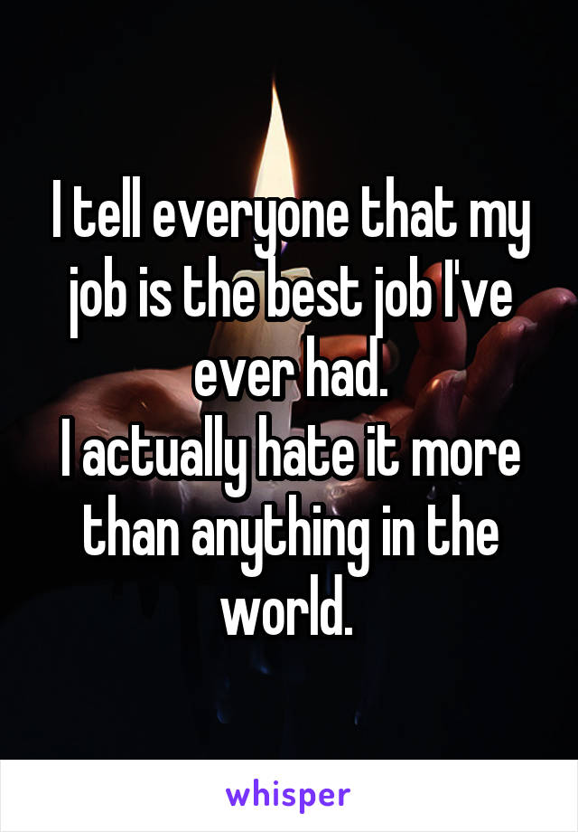 I tell everyone that my job is the best job I've ever had. I actually hate it more than anything in the world.