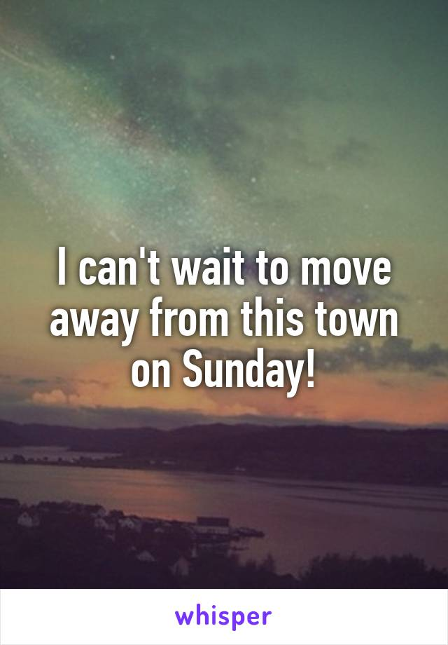 I can't wait to move away from this town on Sunday!
