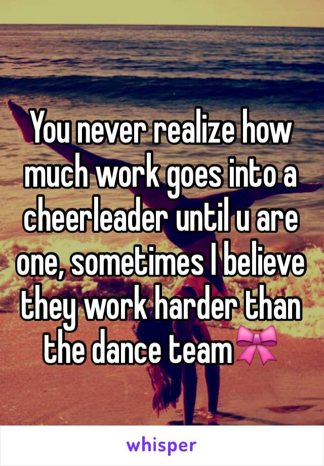 You never realize how much work goes into a cheerleader until u are one, sometimes I believe they work harder than the dance team🎀