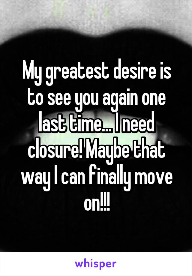 My greatest desire is to see you again one last time... I need closure! Maybe that way I can finally move on!!!