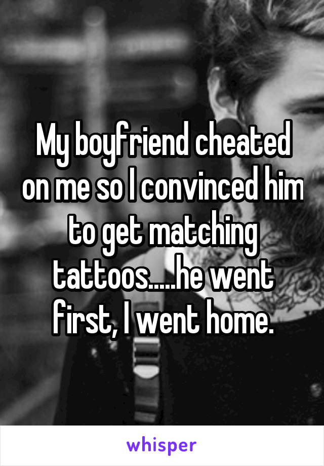 My boyfriend cheated on me so I convinced him to get matching tattoos.....he went first, I went home.