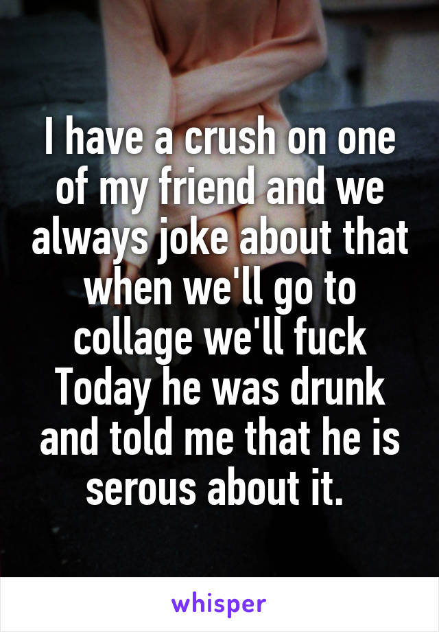 I have a crush on one of my friend and we always joke about that when we'll go to collage we'll fuck Today he was drunk and told me that he is serous about it.