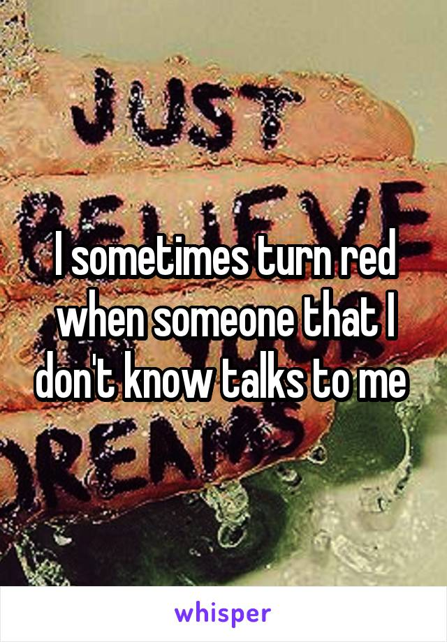 I sometimes turn red when someone that I don't know talks to me