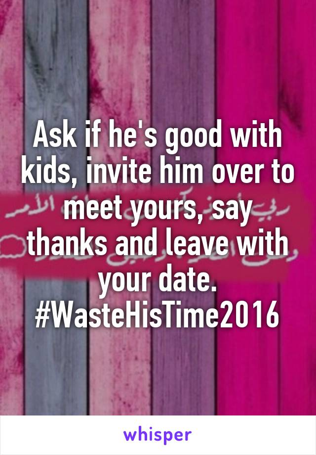 Ask if he's good with kids, invite him over to meet yours, say thanks and leave with your date. #WasteHisTime2016
