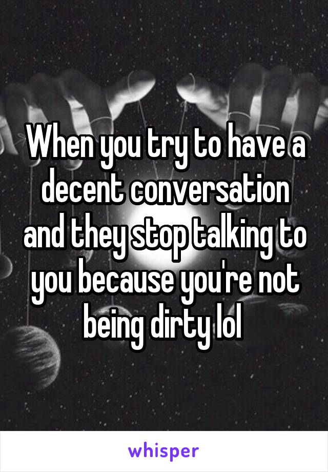 When you try to have a decent conversation and they stop talking to you because you're not being dirty lol