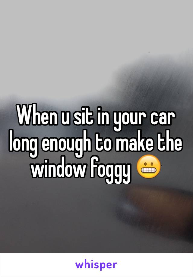 When u sit in your car long enough to make the window foggy 😬