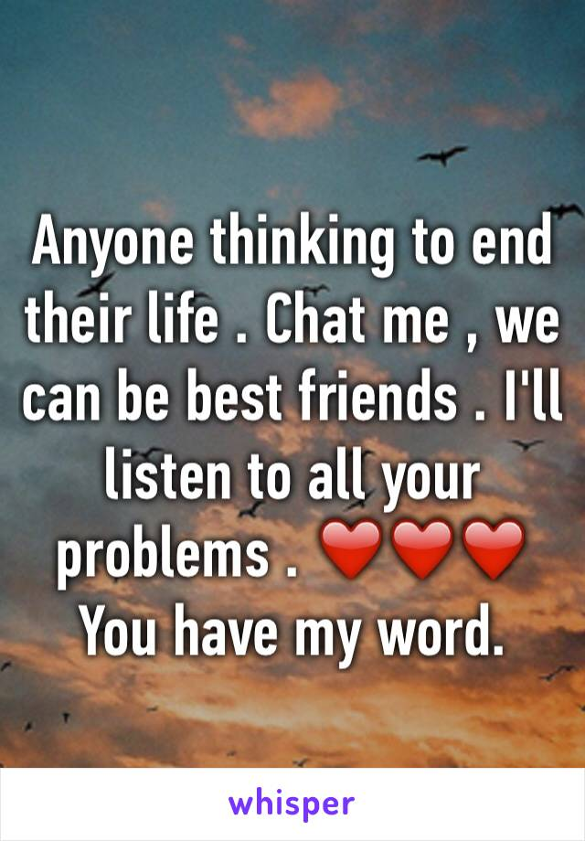 Anyone thinking to end their life . Chat me , we can be best friends . I'll listen to all your problems . ❤️❤️❤️  You have my word.