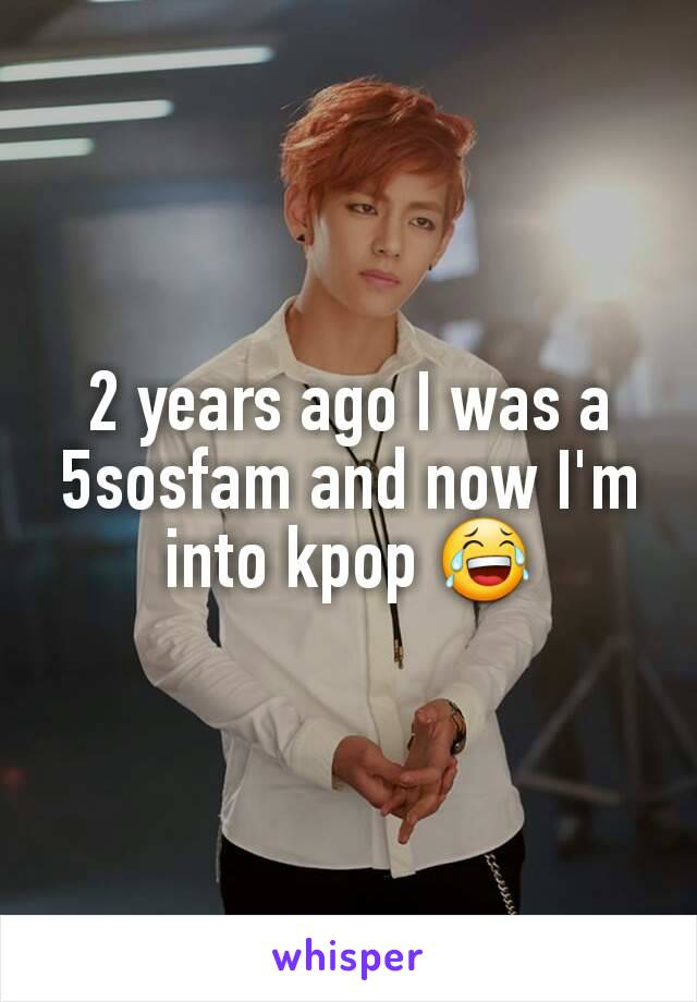 2 years ago I was a 5sosfam and now I'm into kpop 😂