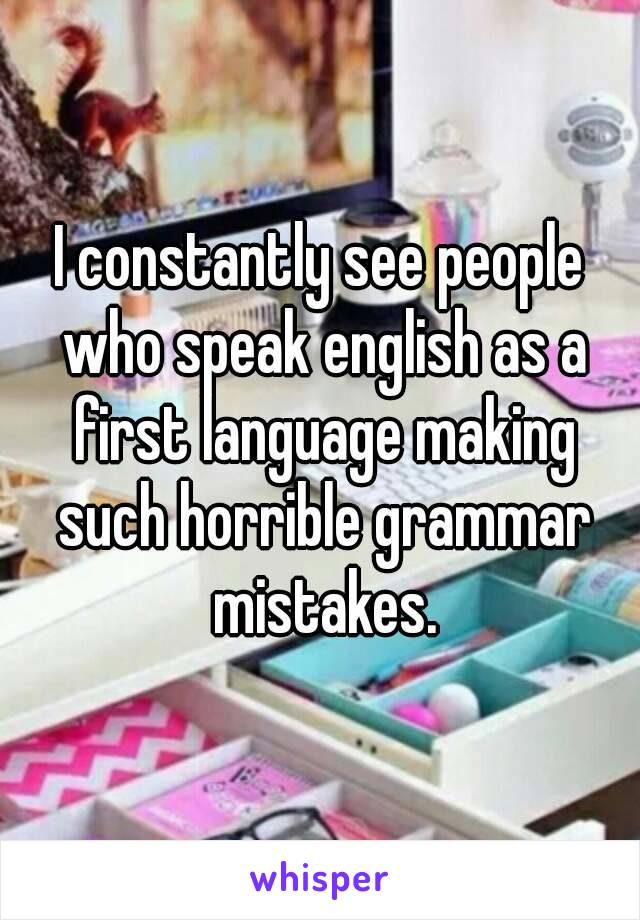 I constantly see people who speak english as a first language making such horrible grammar mistakes.