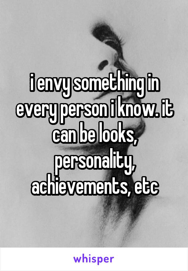 i envy something in every person i know. it can be looks, personality, achievements, etc