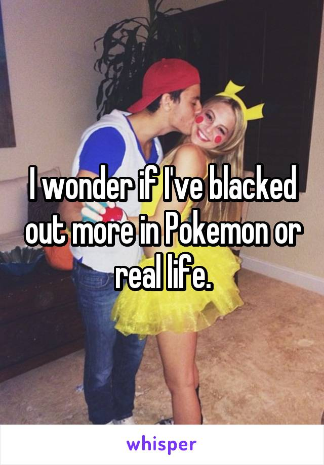 I wonder if I've blacked out more in Pokemon or real life.