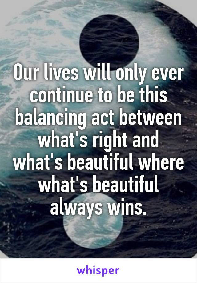 Our lives will only ever continue to be this balancing act between what's right and what's beautiful where what's beautiful always wins.