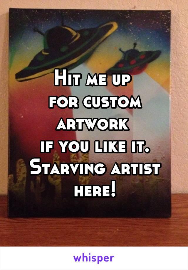 Hit me up  for custom artwork  if you like it. Starving artist here!