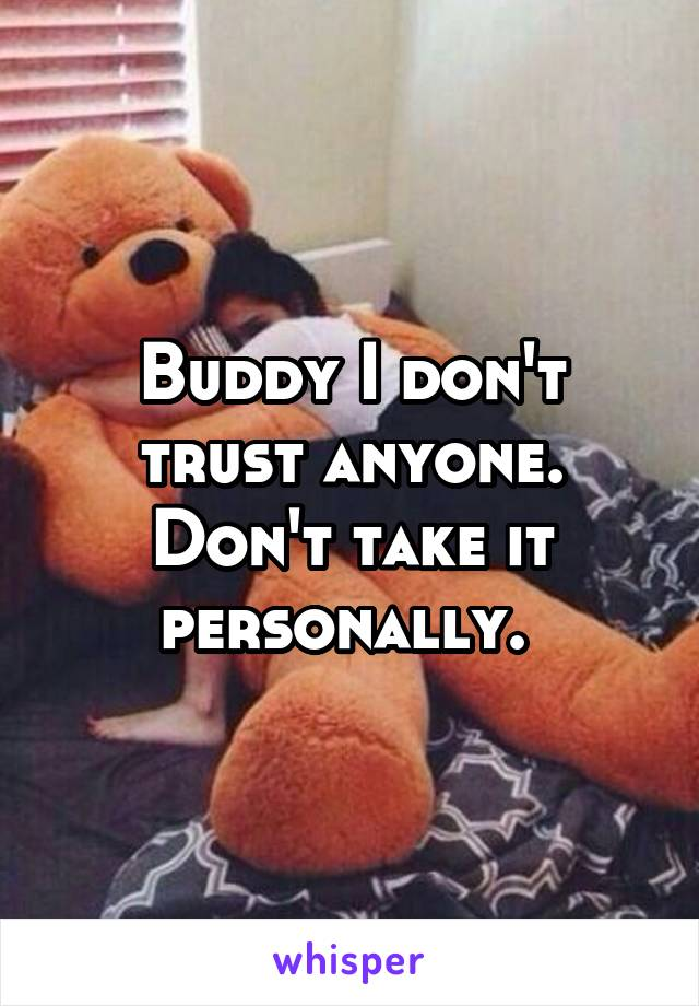 Buddy I don't trust anyone. Don't take it personally.