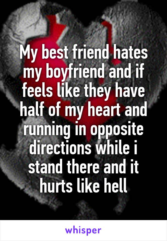 My best friend hates my boyfriend and if feels like they have half of my heart and running in opposite directions while i stand there and it hurts like hell