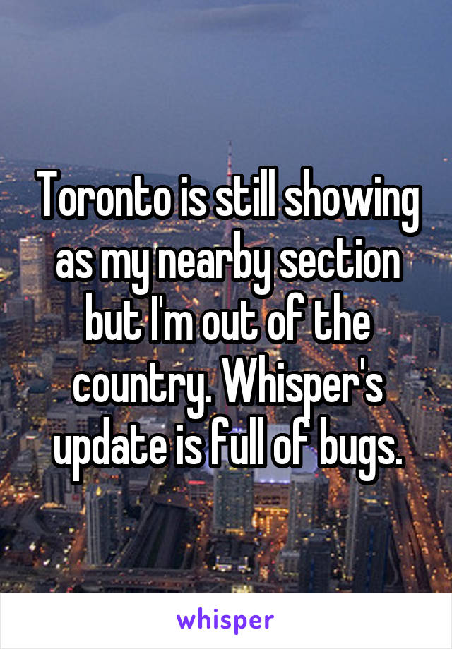 Toronto is still showing as my nearby section but I'm out of the country. Whisper's update is full of bugs.