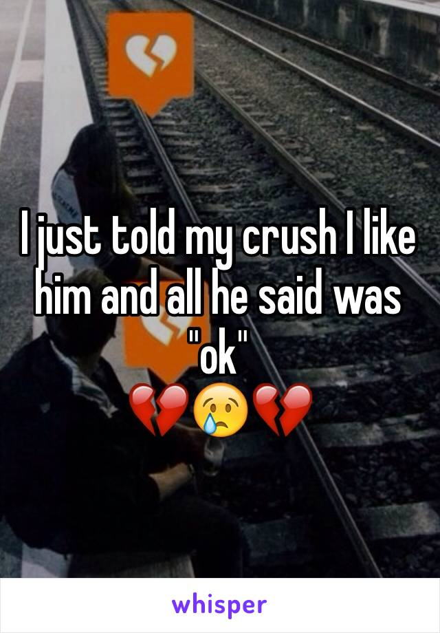 """I just told my crush I like him and all he said was """"ok"""" 💔😢💔"""