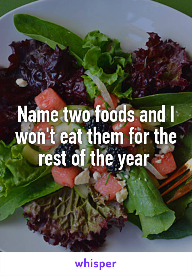Name two foods and I won't eat them for the rest of the year