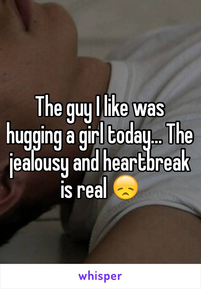 The guy I like was hugging a girl today... The jealousy and heartbreak is real 😞