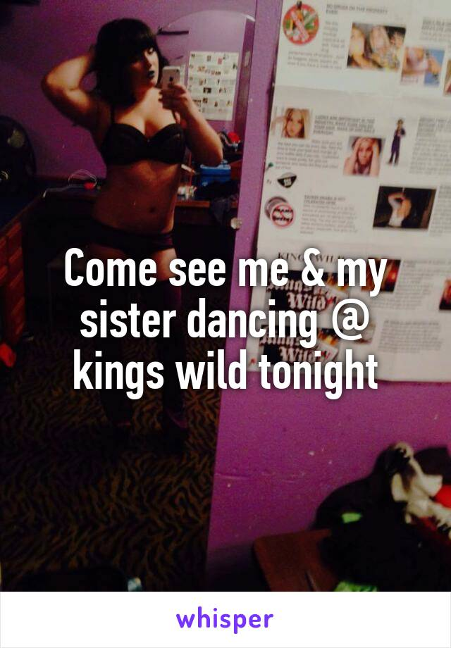 Come see me & my sister dancing @ kings wild tonight