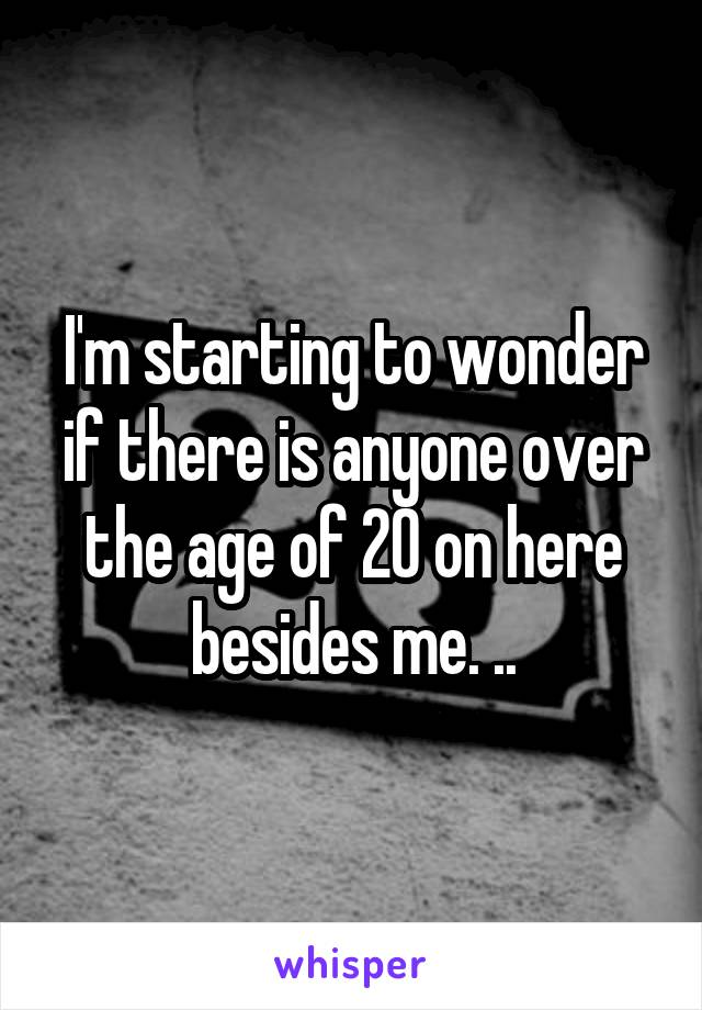 I'm starting to wonder if there is anyone over the age of 20 on here besides me. ..