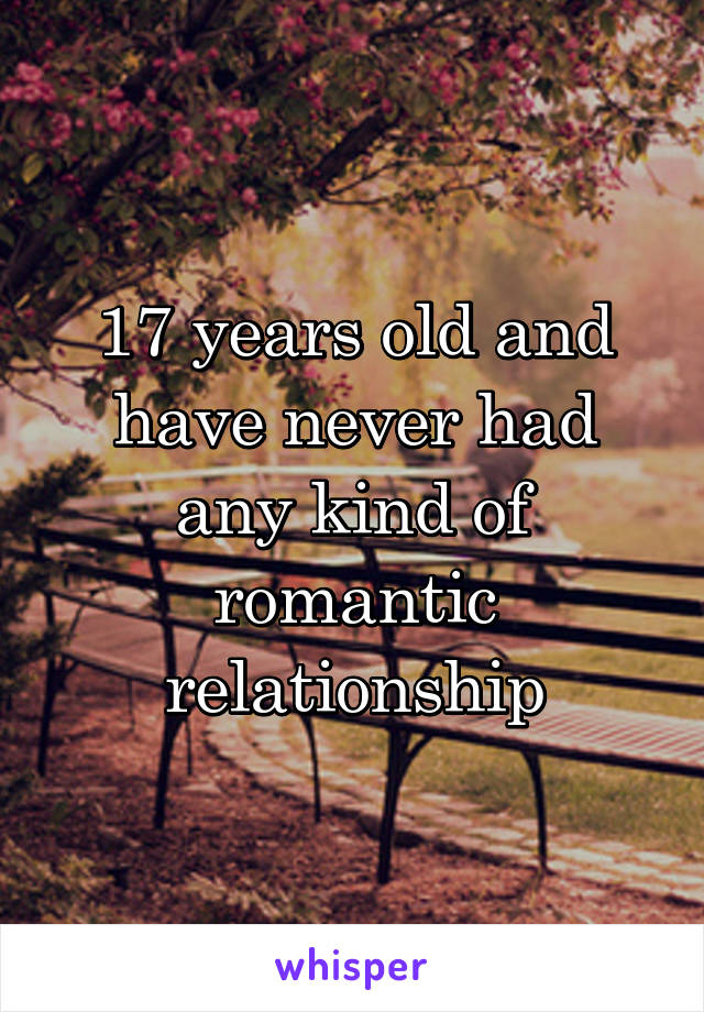 17 years old and have never had any kind of romantic relationship