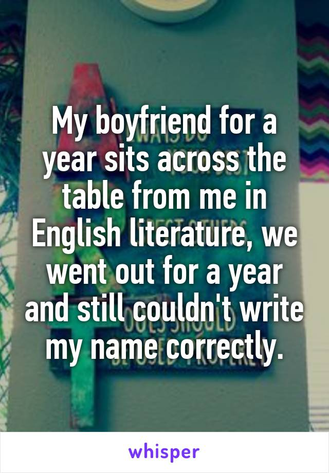 My boyfriend for a year sits across the table from me in English literature, we went out for a year and still couldn't write my name correctly.
