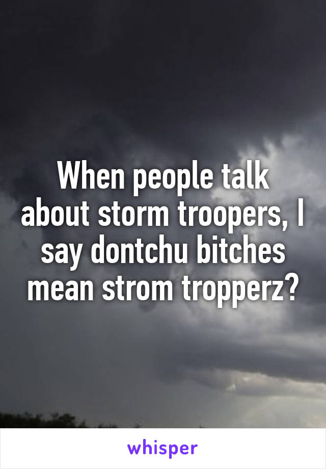 When people talk about storm troopers, I say dontchu bitches mean strom tropperz?
