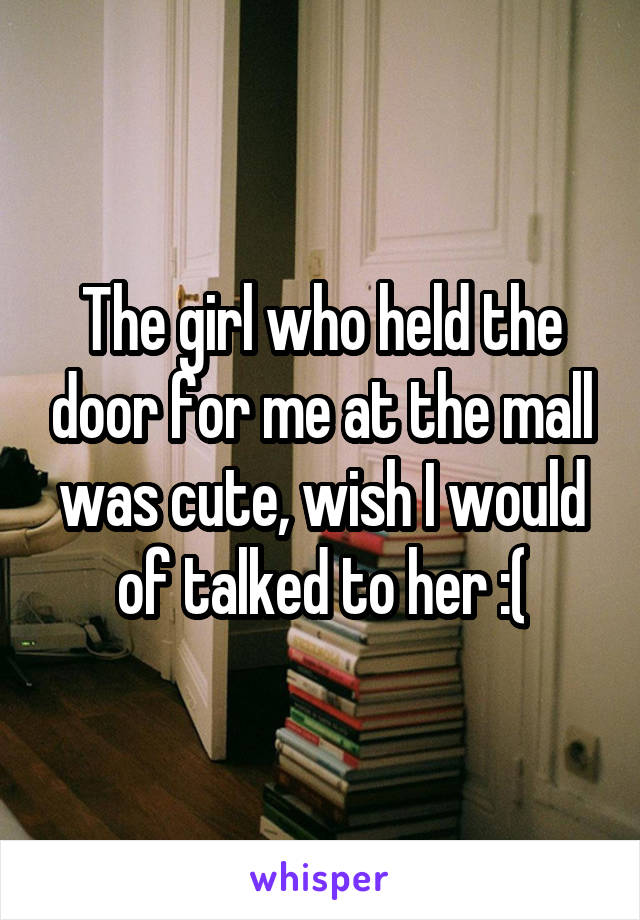 The girl who held the door for me at the mall was cute, wish I would of talked to her :(