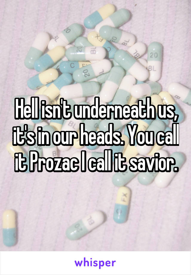 Hell isn't underneath us, it's in our heads. You call it Prozac I call it savior.